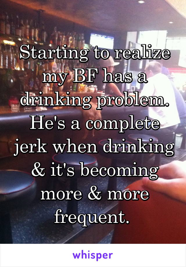 Starting to realize my BF has a drinking problem. He's a complete jerk when drinking & it's becoming more & more frequent.