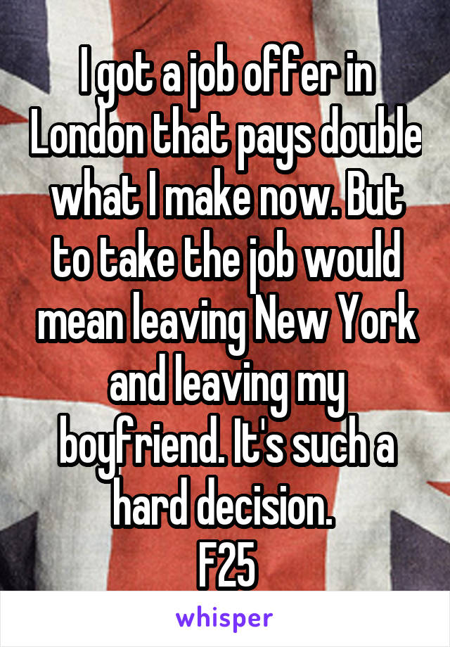 I got a job offer in London that pays double what I make now. But to take the job would mean leaving New York and leaving my boyfriend. It's such a hard decision.  F25