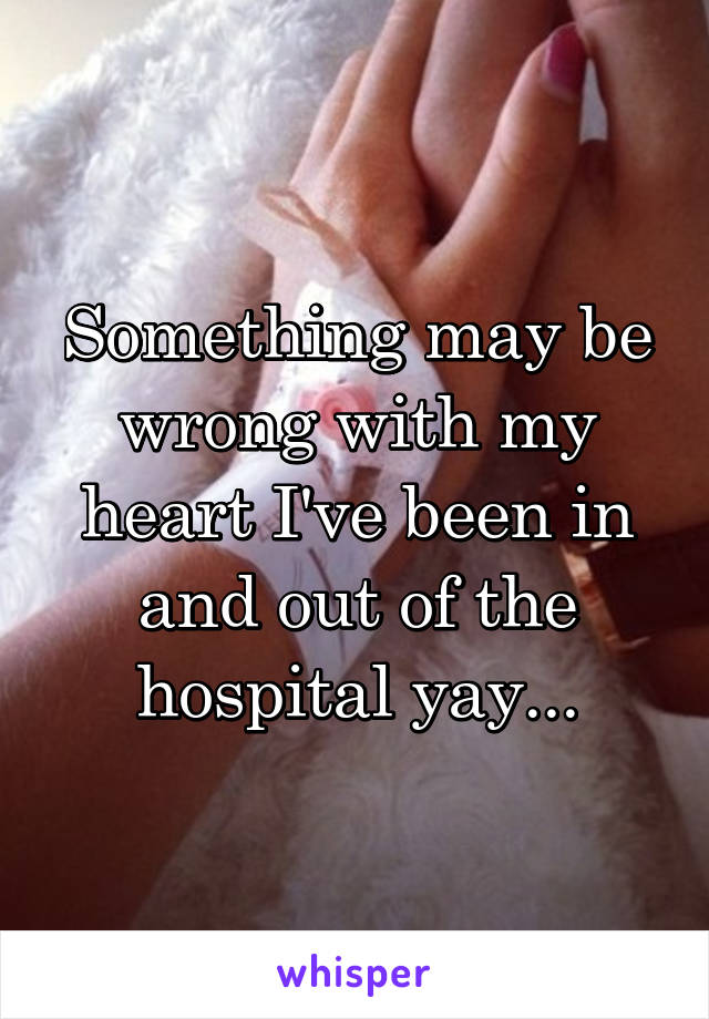 Something may be wrong with my heart I've been in and out of the hospital yay...