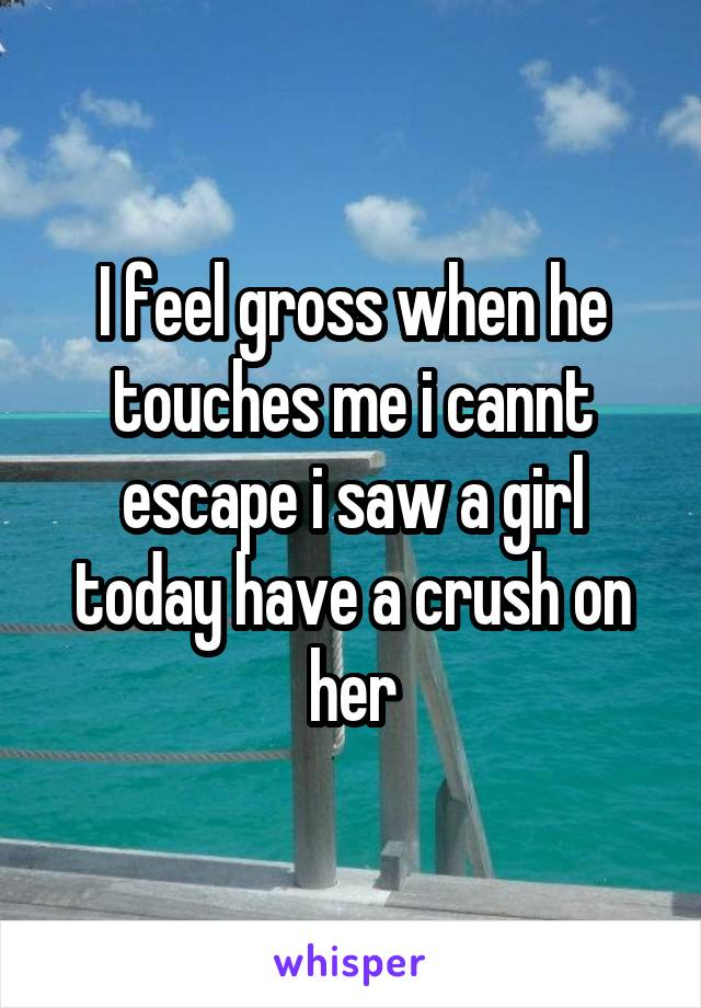 I feel gross when he touches me i cannt escape i saw a girl today have a crush on her