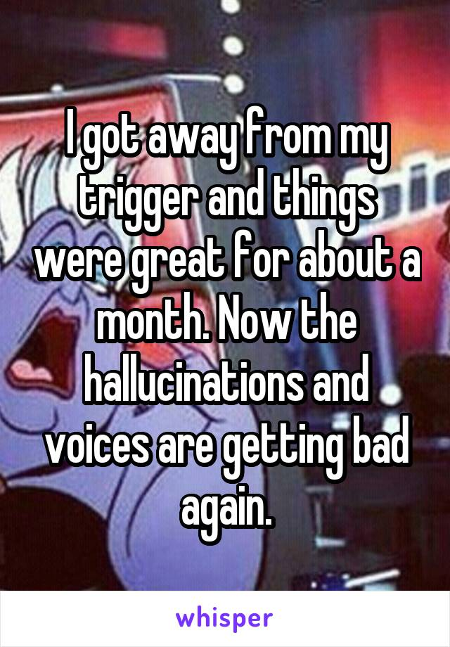 I got away from my trigger and things were great for about a month. Now the hallucinations and voices are getting bad again.