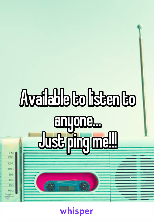Available to listen to anyone... Just ping me!!!