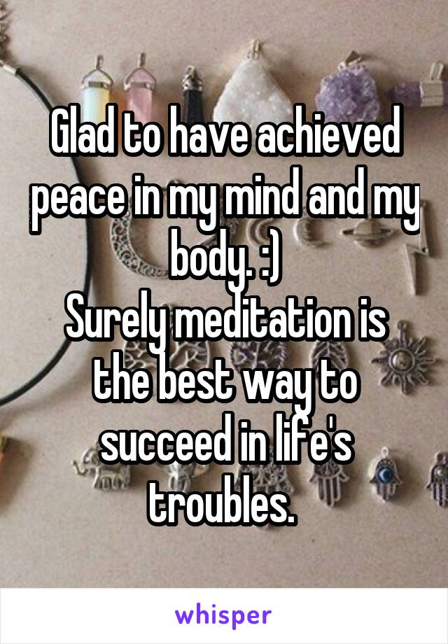 Glad to have achieved peace in my mind and my body. :) Surely meditation is the best way to succeed in life's troubles.