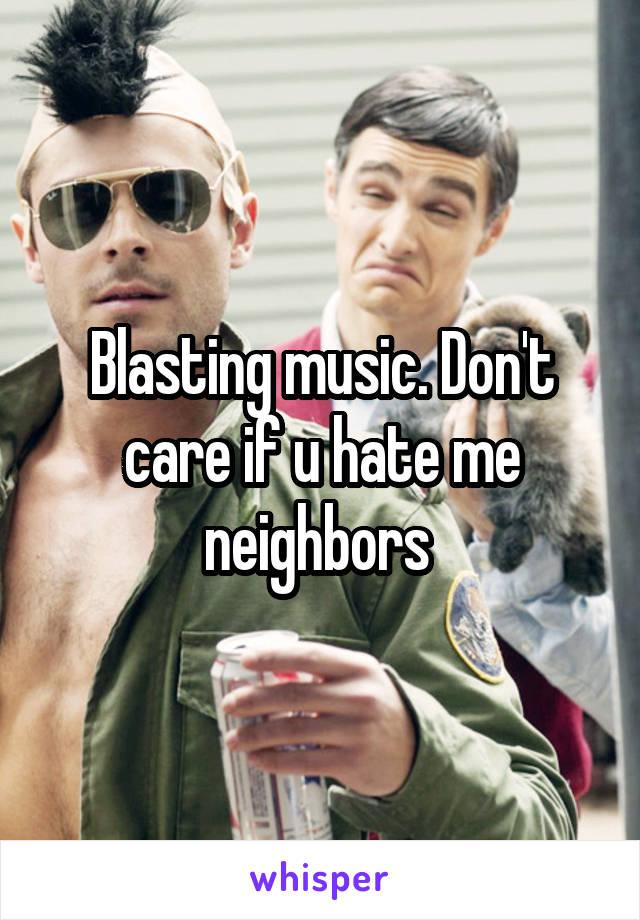 Blasting music. Don't care if u hate me neighbors