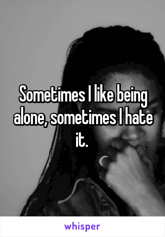 Sometimes I like being alone, sometimes I hate it.