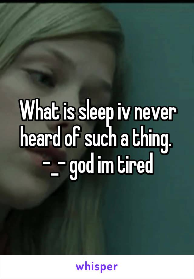 What is sleep iv never heard of such a thing.  -_- god im tired