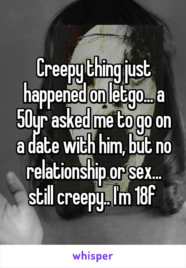 Creepy thing just happened on letgo... a 50yr asked me to go on a date with him, but no relationship or sex... still creepy.. I'm 18f