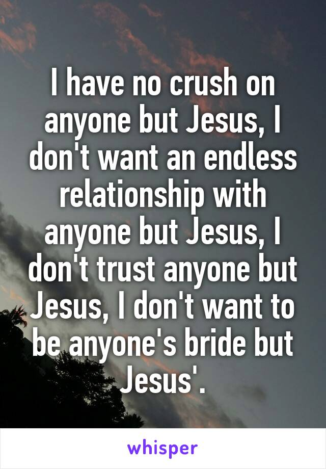 I have no crush on anyone but Jesus, I don't want an endless relationship with anyone but Jesus, I don't trust anyone but Jesus, I don't want to be anyone's bride but Jesus'.
