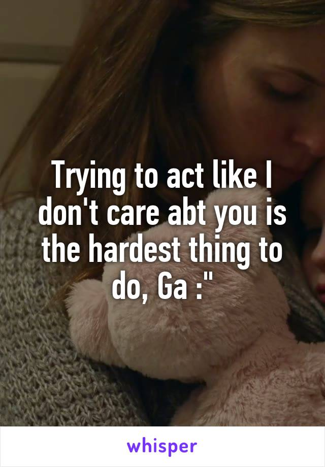 Trying to act like I don't care abt you is the hardest thing to do, Ga :""
