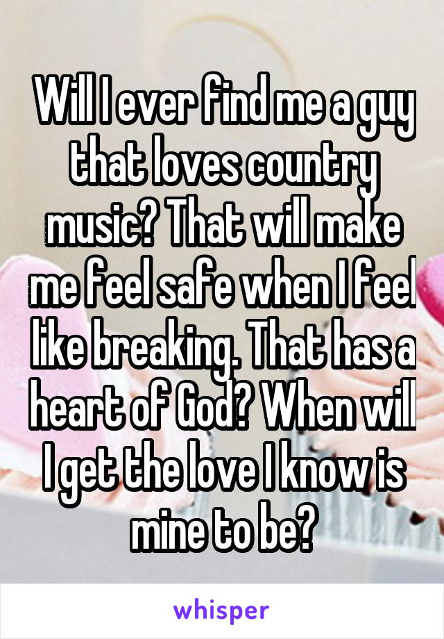 Will I ever find me a guy that loves country music? That will make me feel safe when I feel like breaking. That has a heart of God? When will I get the love I know is mine to be?
