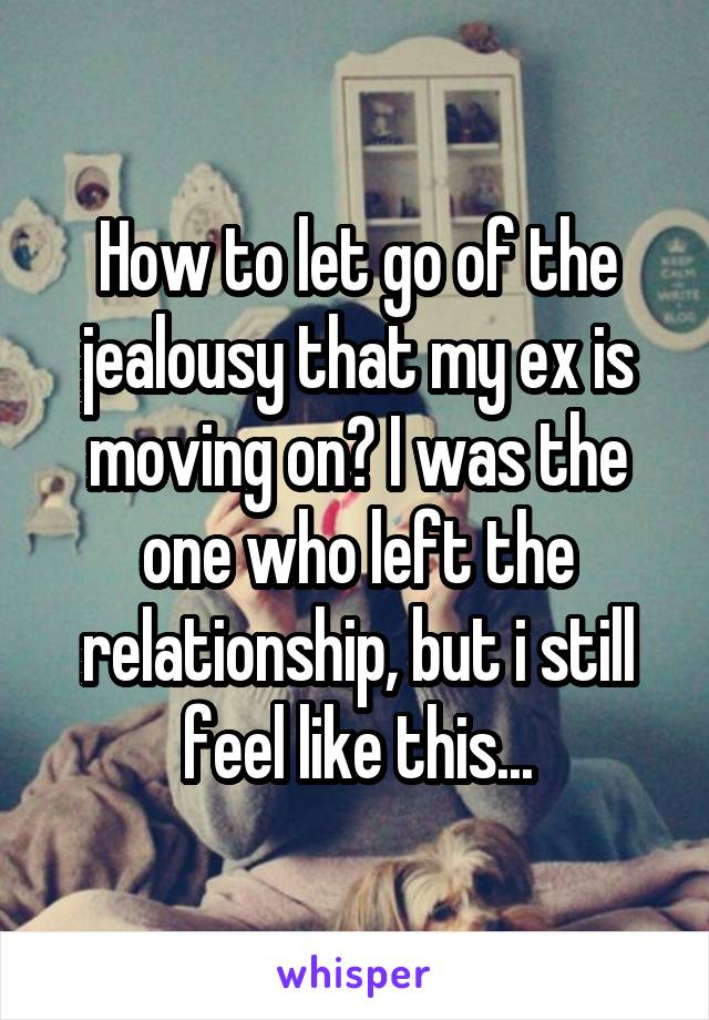 How to let go of the jealousy that my ex is moving on? I was the one who left the relationship, but i still feel like this...