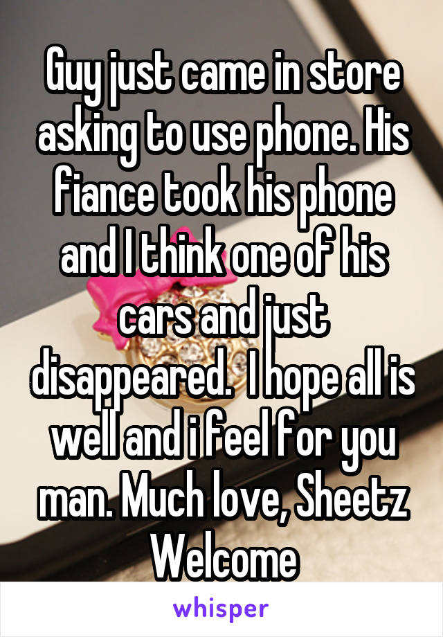 Guy just came in store asking to use phone. His fiance took his phone and I think one of his cars and just disappeared.  I hope all is well and i feel for you man. Much love, Sheetz Welcome
