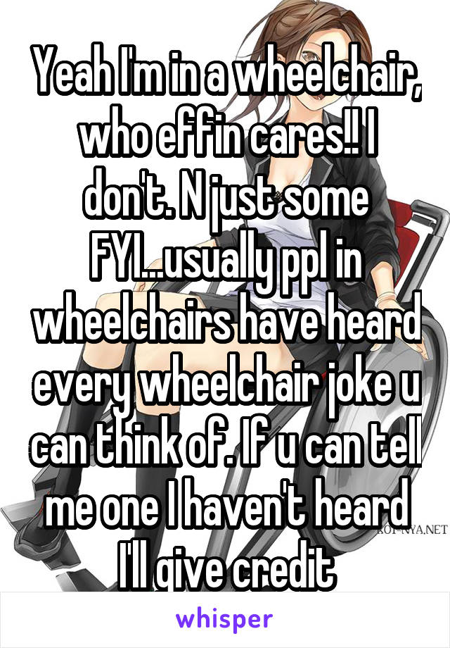 Yeah I'm in a wheelchair, who effin cares!! I don't. N just some FYI...usually ppl in wheelchairs have heard every wheelchair joke u can think of. If u can tell me one I haven't heard I'll give credit