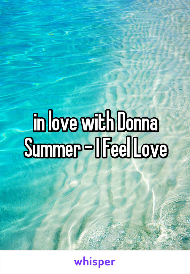 in love with Donna Summer - I Feel Love