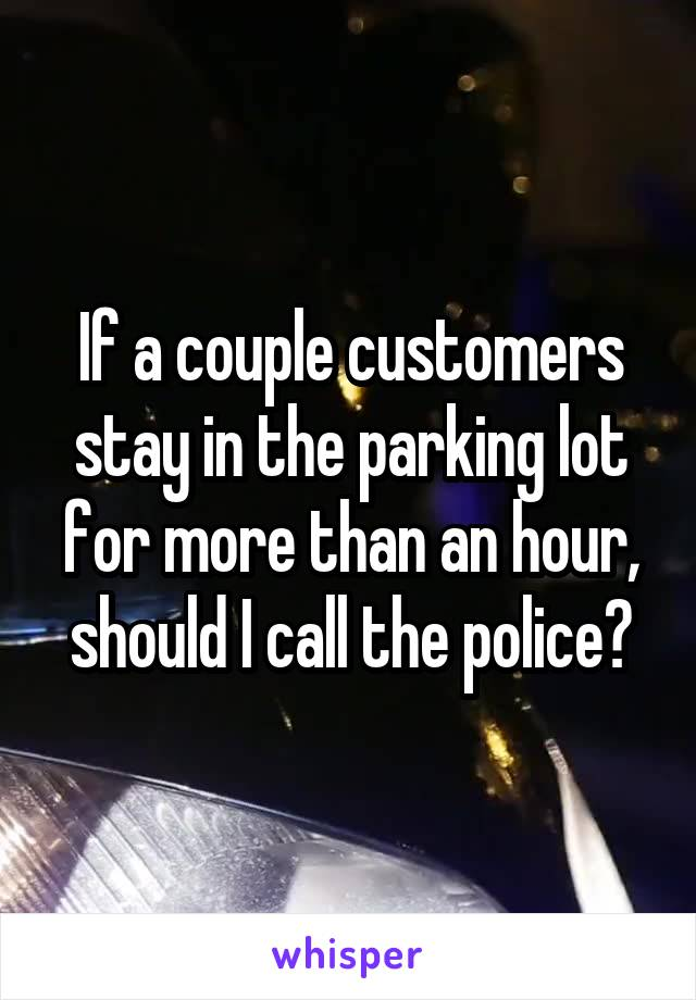 If a couple customers stay in the parking lot for more than an hour, should I call the police?