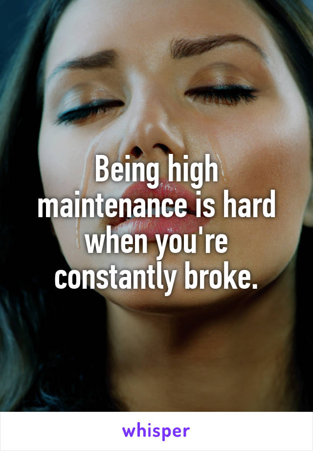 Being high maintenance is hard when you're constantly broke.