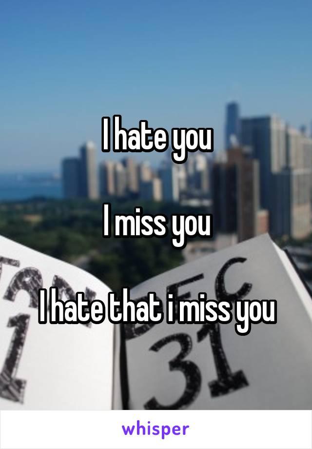 I hate you  I miss you  I hate that i miss you