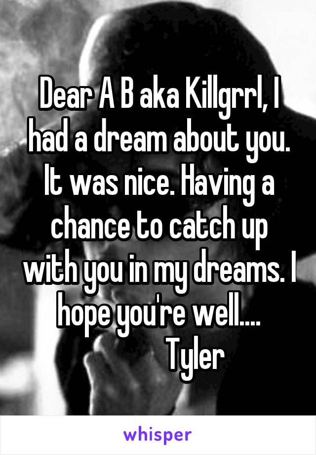 Dear A B aka Killgrrl, I had a dream about you. It was nice. Having a chance to catch up with you in my dreams. I hope you're well....             Tyler