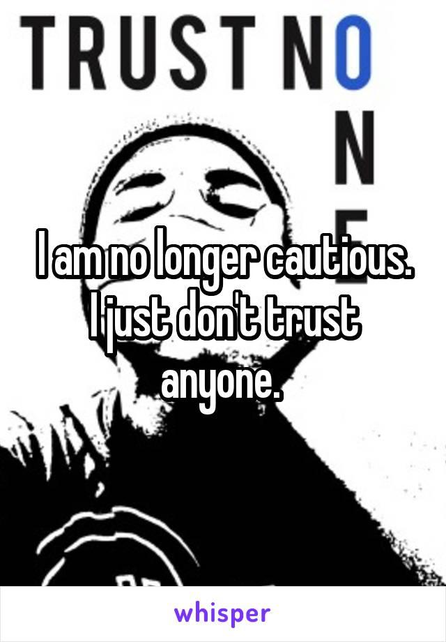 I am no longer cautious. I just don't trust anyone.