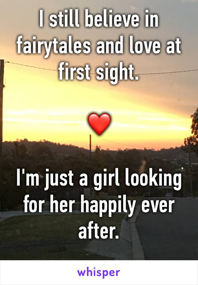 I still believe in fairytales and love at first sight.   ❤️   I'm just a girl looking for her happily ever after.   👑