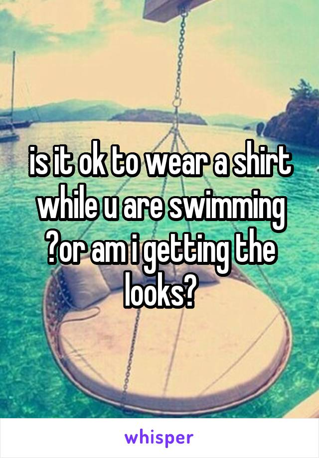 is it ok to wear a shirt while u are swimming ?or am i getting the looks?