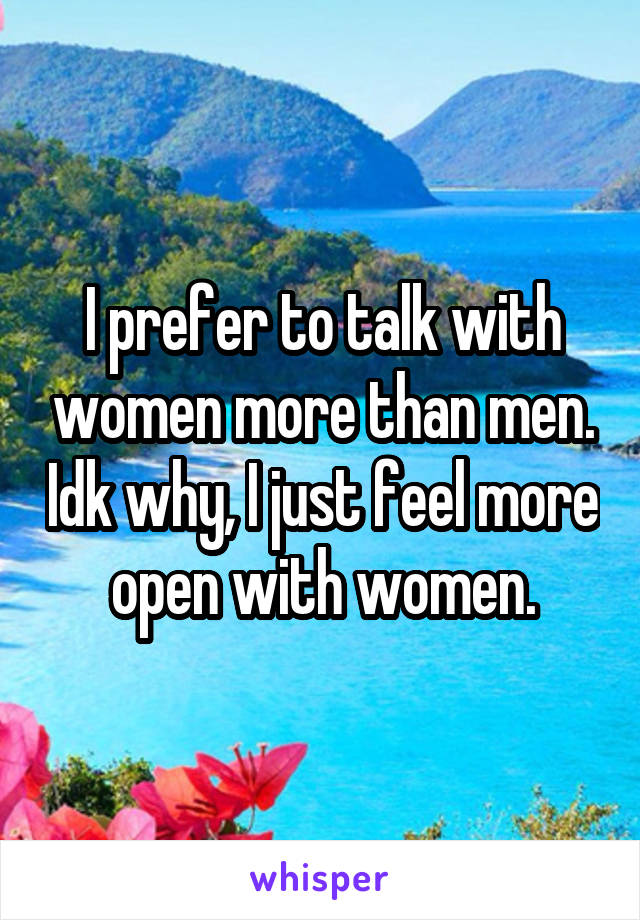 I prefer to talk with women more than men. Idk why, I just feel more open with women.