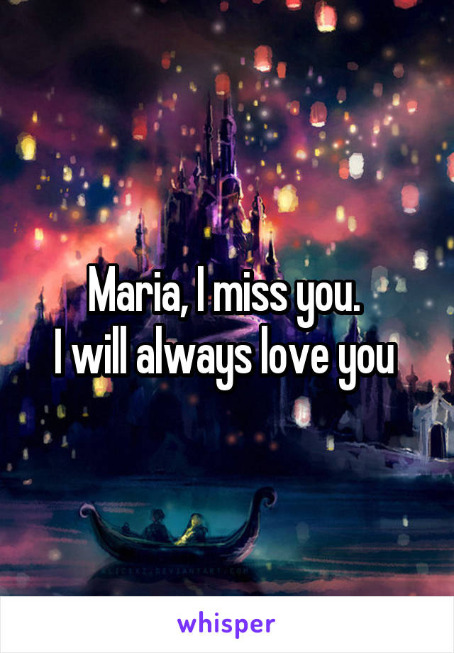 Maria, I miss you.  I will always love you