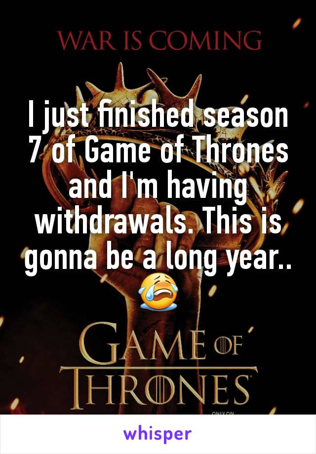 I just finished season 7 of Game of Thrones and I'm having withdrawals. This is gonna be a long year.. 😭