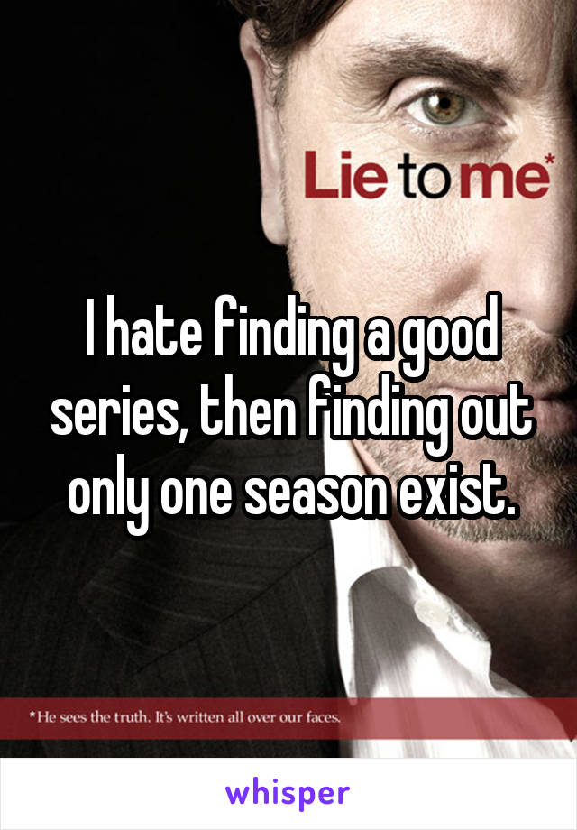 I hate finding a good series, then finding out only one season exist.