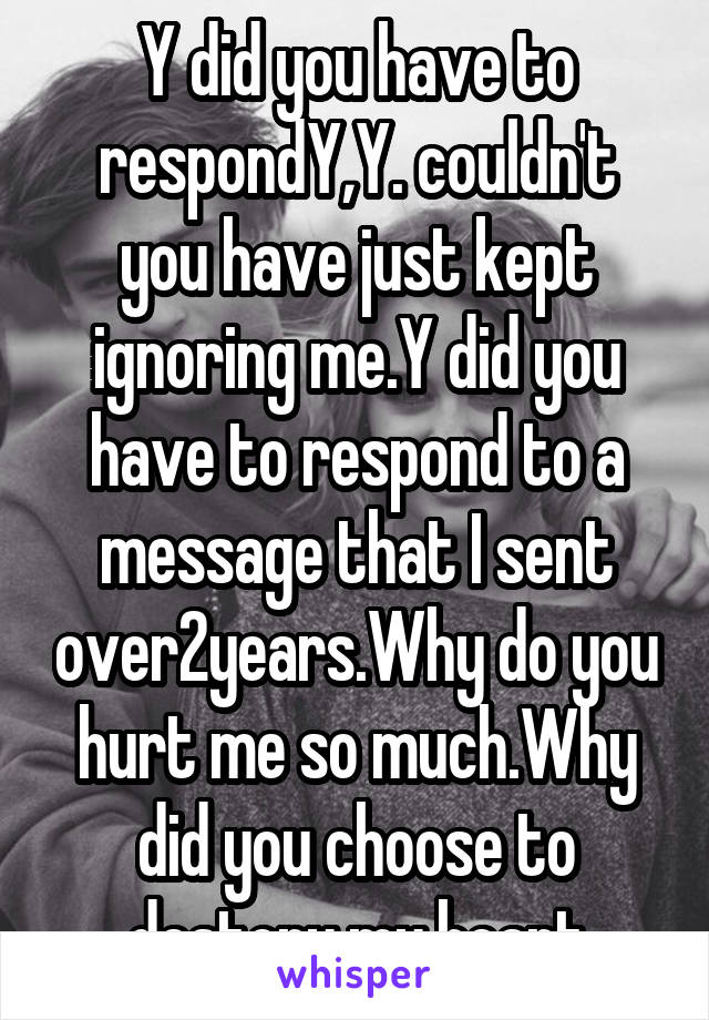 Y did you have to respondY,Y. couldn't you have just kept ignoring me.Y did you have to respond to a message that I sent over2years.Why do you hurt me so much.Why did you choose to destory my heart