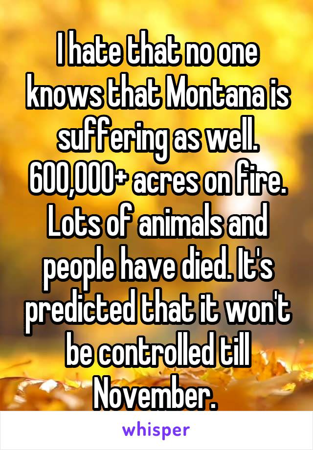 I hate that no one knows that Montana is suffering as well. 600,000+ acres on fire. Lots of animals and people have died. It's predicted that it won't be controlled till November.