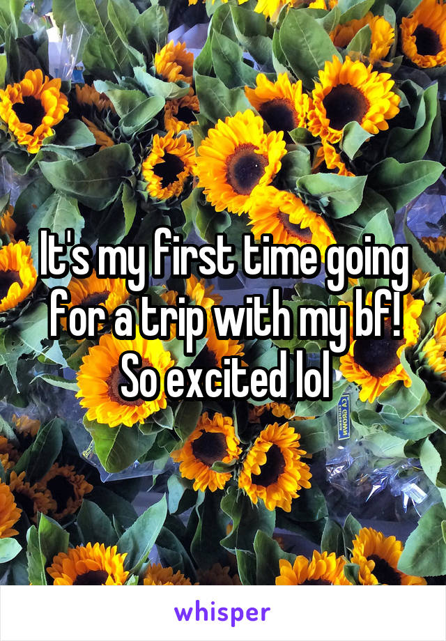 It's my first time going for a trip with my bf! So excited lol