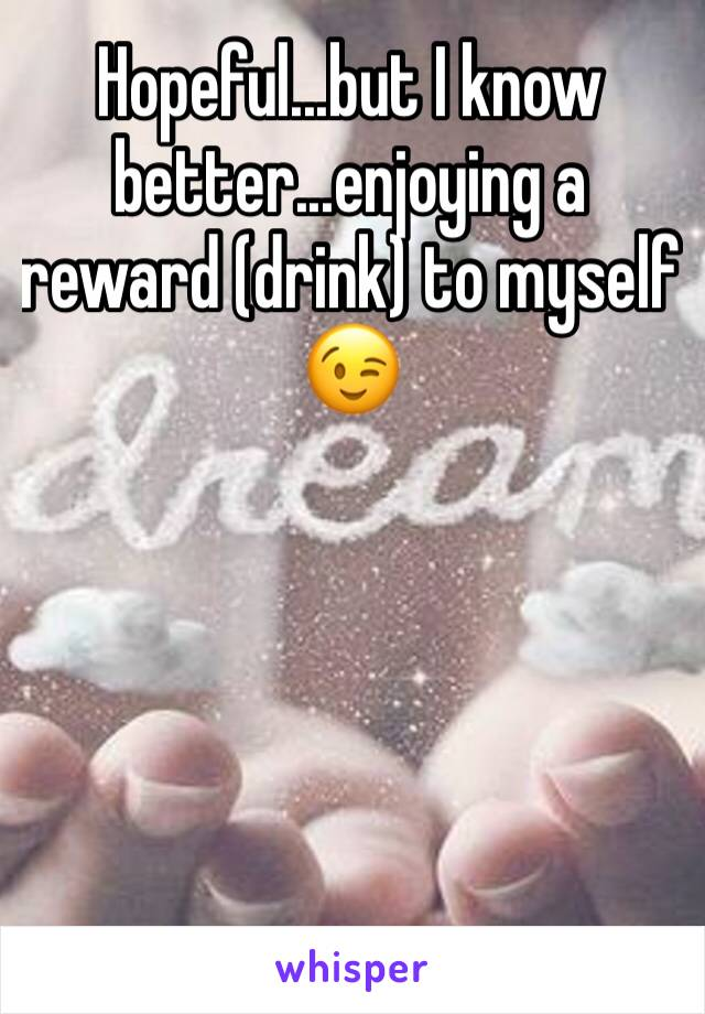Hopeful...but I know better...enjoying a reward (drink) to myself 😉