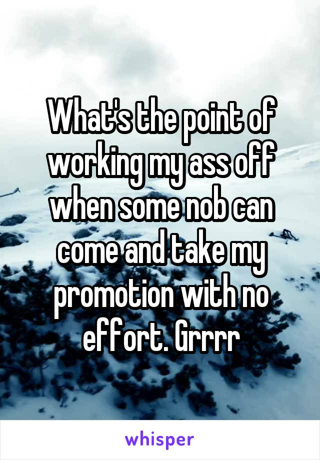 What's the point of working my ass off when some nob can come and take my promotion with no effort. Grrrr