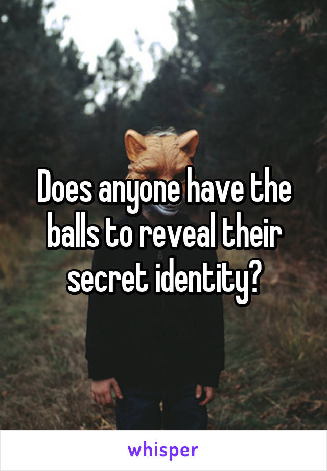 Does anyone have the balls to reveal their secret identity?
