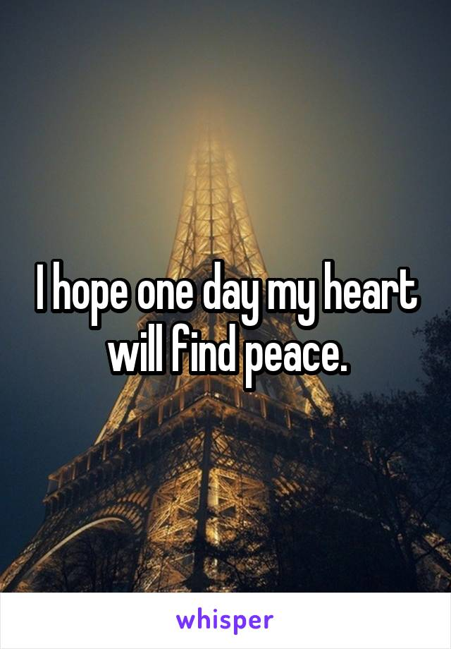 I hope one day my heart will find peace.