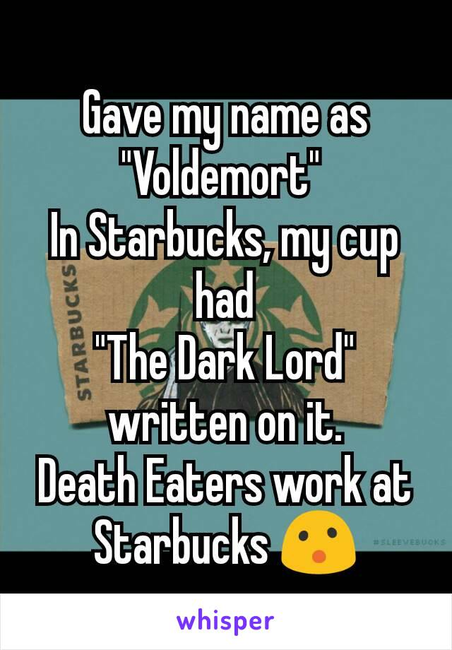 "Gave my name as ""Voldemort""  In Starbucks, my cup had ""The Dark Lord"" written on it. Death Eaters work at Starbucks 😮"