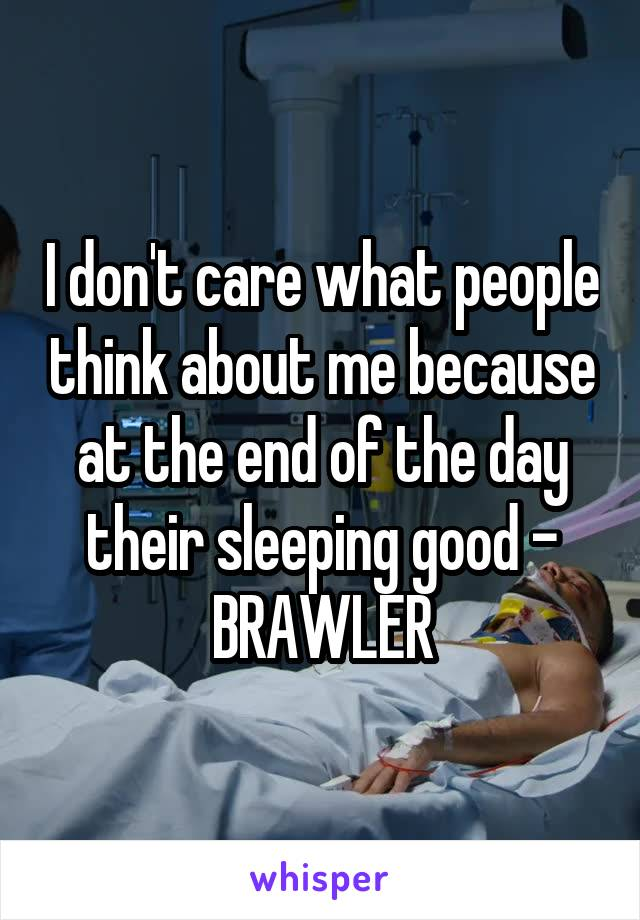 I don't care what people think about me because at the end of the day their sleeping good - BRAWLER