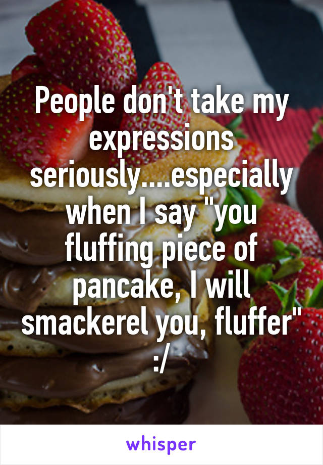 """People don't take my expressions seriously....especially when I say """"you fluffing piece of pancake, I will smackerel you, fluffer"""" :/"""