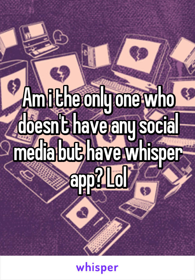 Am i the only one who doesn't have any social media but have whisper app? Lol