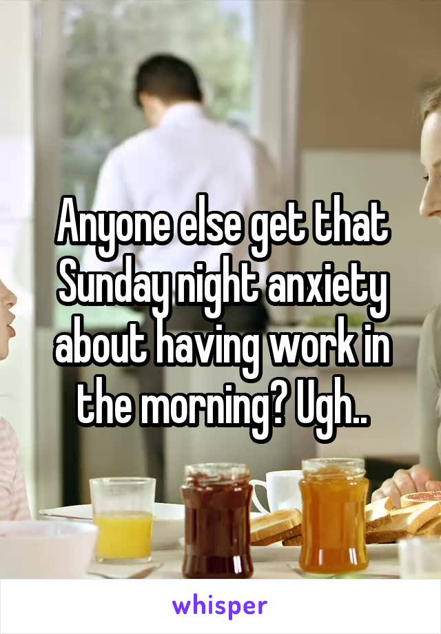 Anyone else get that Sunday night anxiety about having work in the morning? Ugh..