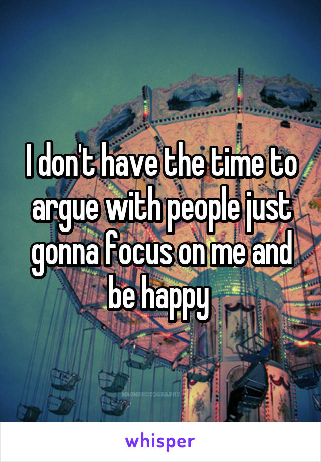 I don't have the time to argue with people just gonna focus on me and be happy
