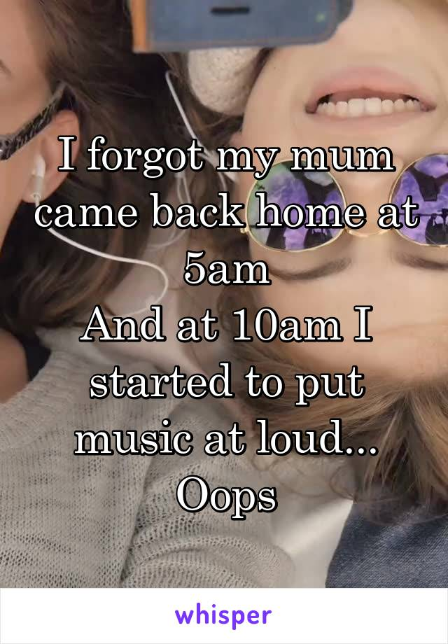 I forgot my mum came back home at 5am And at 10am I started to put music at loud... Oops