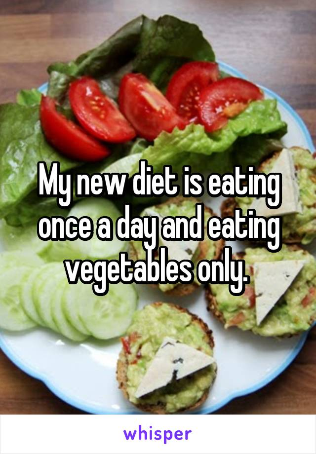 My new diet is eating once a day and eating vegetables only.