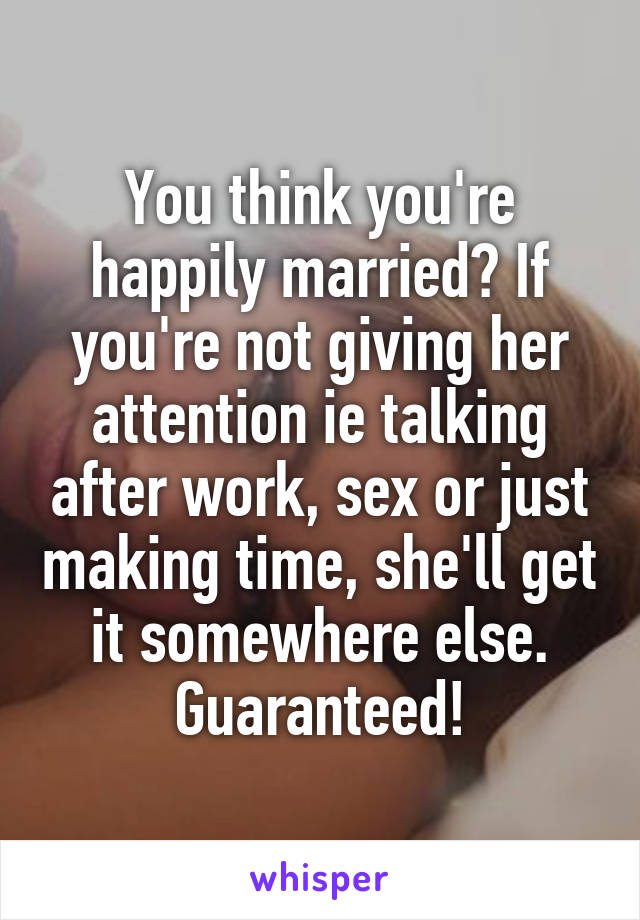 You think you're happily married? If you're not giving her attention ie talking after work, sex or just making time, she'll get it somewhere else. Guaranteed!