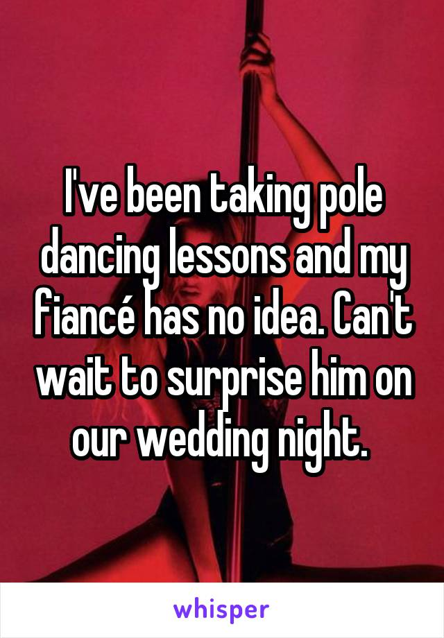 I've been taking pole dancing lessons and my fiancé has no idea. Can't wait to surprise him on our wedding night.