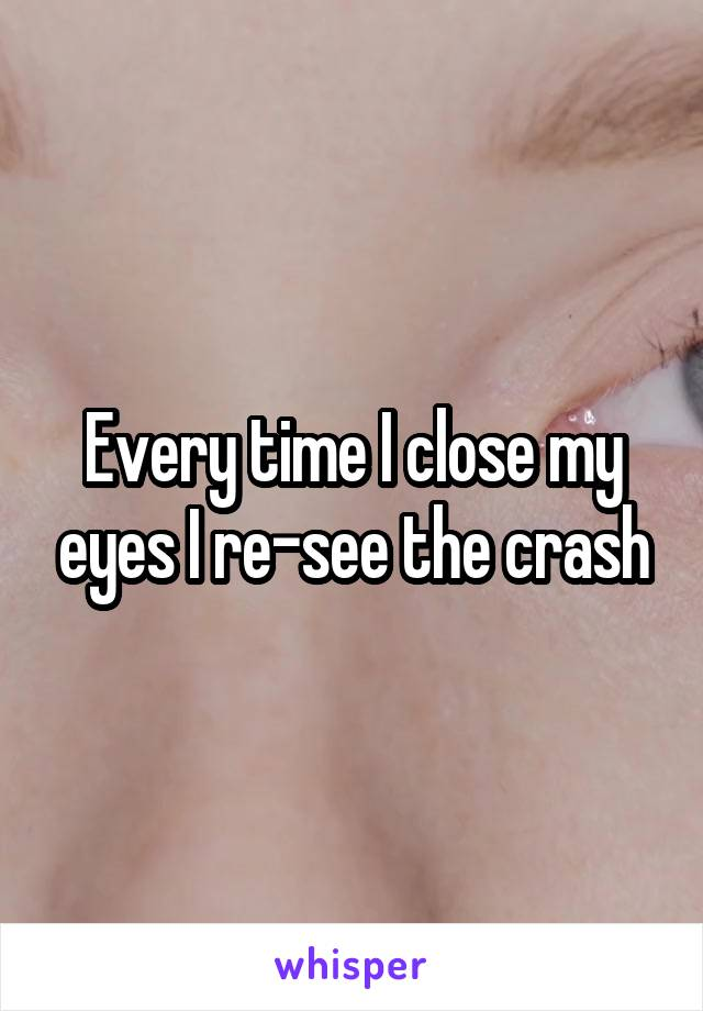Every time I close my eyes I re-see the crash