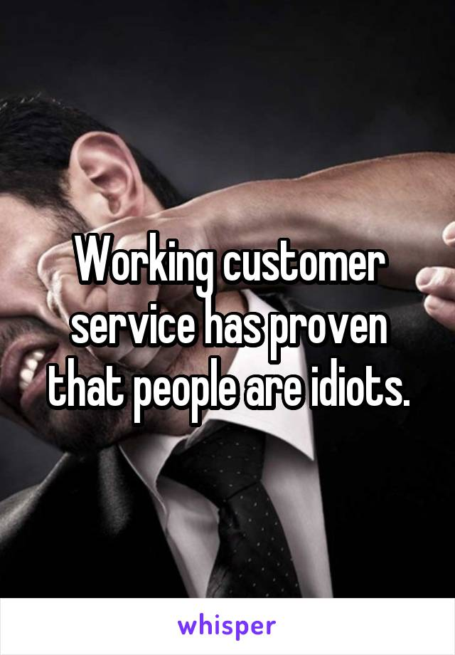 Working customer service has proven that people are idiots.