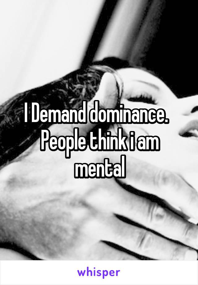 I Demand dominance.   People think i am mental