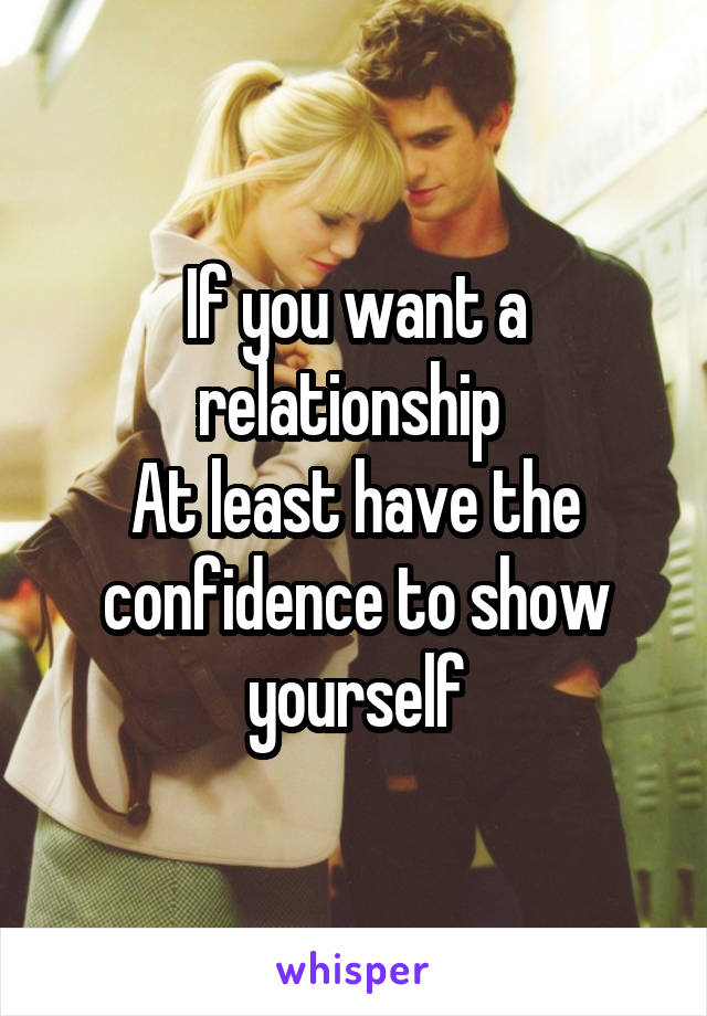 If you want a relationship  At least have the confidence to show yourself